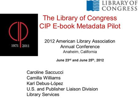 The Library of Congress CIP E-book Metadata Pilot 2012 American Library Association Annual Conference Anaheim, California June 23 rd and June 25 th, 2012.