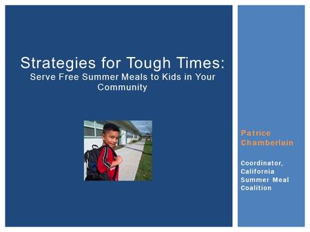 Patrice Chamberlain Coordinator, California Summer Meal Coalition Strategies for Tough Times: Serve Free Summer Meals to Kids in Your Community.