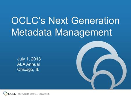 The world's libraries. Connected. OCLC's Next Generation Metadata Management July 1, 2013 ALA Annual Chicago, IL.