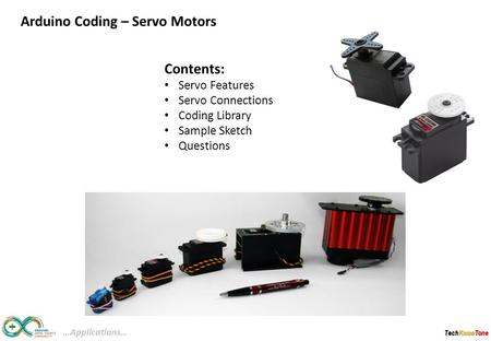 TechKnowTone Contents: Servo Features Servo Connections Coding Library Sample Sketch Questions …Applications… Arduino Coding – Servo Motors.