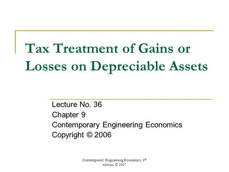 Contemporary Engineering Economics, 4 th edition, © 2007 Tax Treatment of Gains or Losses on Depreciable Assets Lecture No. 36 Chapter 9 Contemporary Engineering.