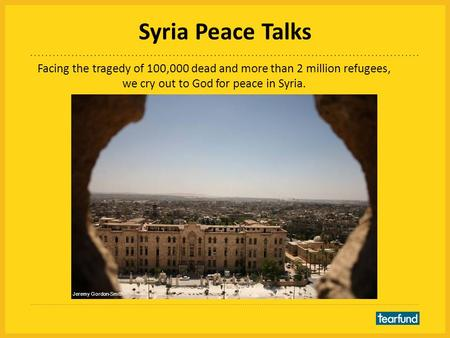 Syria Peace Talks Facing the tragedy of 100,000 dead and more than 2 million refugees, we cry out to God for peace in Syria. Jeremy Gordon-Smith.