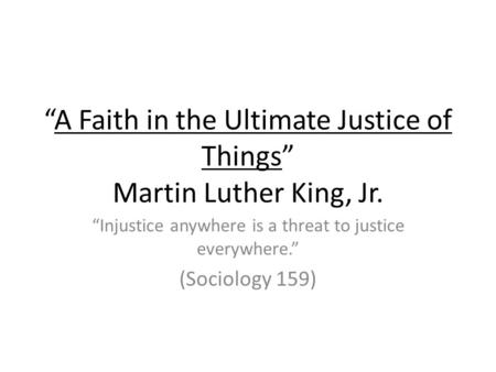 """A Faith in the Ultimate Justice of Things"" Martin Luther King, Jr. ""Injustice anywhere is a threat to justice everywhere."" (Sociology 159)"