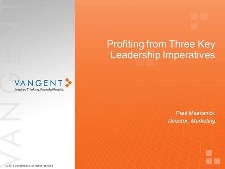 © 2010 Vangent, Inc. All rights reserved Profiting from Three Key Leadership Imperatives Paul Meskanick Director, Marketing.