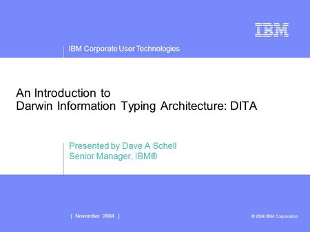 IBM Corporate User Technologies | November 2004 | © 2004 IBM Corporation An Introduction to Darwin Information Typing Architecture: DITA Presented by Dave.
