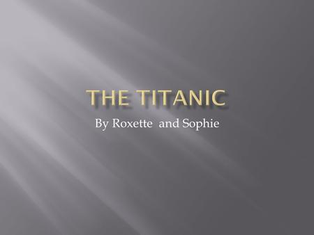 The titanic By Roxette and Sophie.