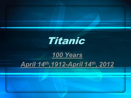 Titanic 100 Years April 14 th,1912-April 14 th, 2012.