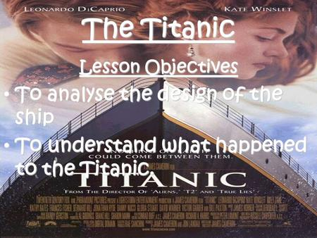 The Titanic Lesson Objectives To analyse the design of the ship To analyse the design of the ship To understand what happened to the Titanic. To understand.