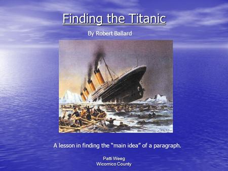 "Patti Weeg Wicomico County Finding the Titanic A lesson in finding the ""main idea"" of a paragraph. By Robert Ballard."