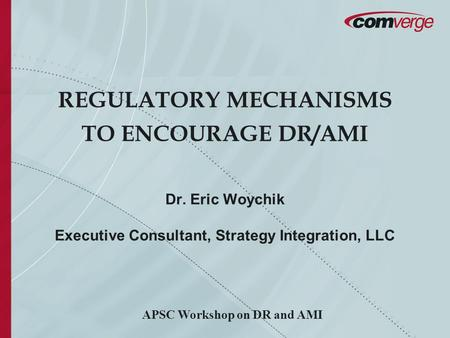 REGULATORY MECHANISMS TO ENCOURAGE DR/AMI Dr. Eric Woychik Executive Consultant, Strategy Integration, LLC APSC Workshop on DR and AMI.