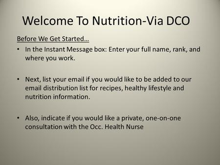 Welcome To Nutrition-Via DCO Before We Get Started… In the Instant Message box: Enter your full name, rank, and where you work. Next, list your email if.
