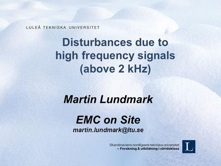 Disturbances due to high frequency signals (above 2 kHz) Martin Lundmark EMC on Site