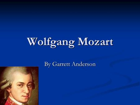 Wolfgang Mozart By Garrett Anderson. Birth Wolfgang Mozart was born January 27th 1756 in Austria. Wolfgang Mozart was born January 27th 1756 in Austria.