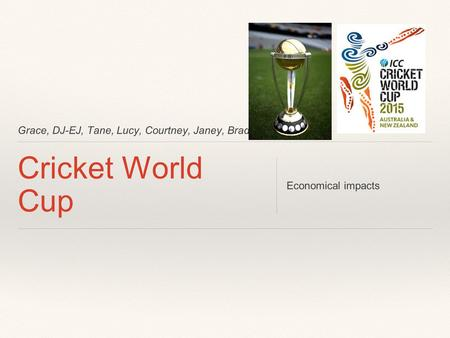 Grace, DJ-EJ, Tane, Lucy, Courtney, Janey, Bradley. Cricket World Cup Economical impacts.