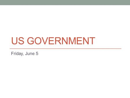US GOVERNMENT Friday, June 5. Schedule Collect Homework Who's Who Political Topic Reflection Finish Amendments Legislative Branch Due Monday, June 8 Who's.