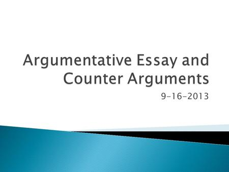 9-16-2013.  Content Goal: Students will gain an understanding of the argumentative essay assignment and will work on developing counter arguments in.