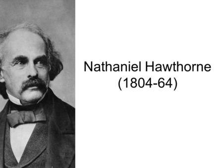 Nathaniel Hawthorne (1804-64). Born in Salem, Mass, 4 th of July 1804 His father died young. Nathaniel lived with his grief-stricken mother in relative.