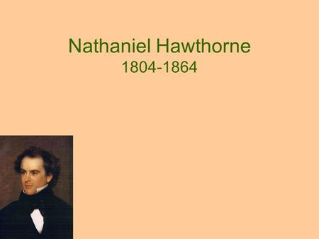Nathaniel Hawthorne 1804-1864. His times: Romantic Period Resisted the previous period of logical Englightenment (Thomas Jefferson; Benjamin Franklin)