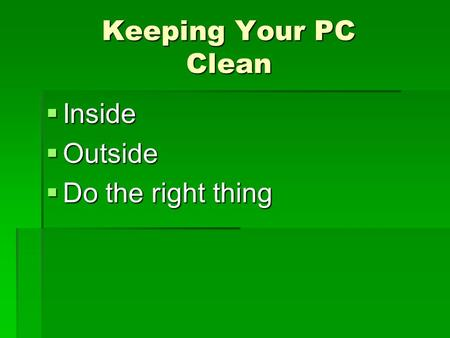 Keeping Your PC Clean  Inside  Outside  Do the right thing.
