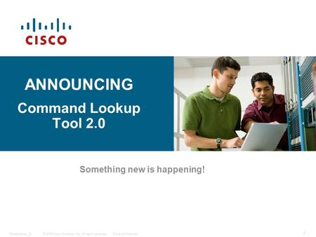 © 2006 Cisco Systems, Inc. All rights reserved.Cisco ConfidentialPresentation_ID 1 ANNOUNCING Command Lookup Tool 2.0 Something new is happening!