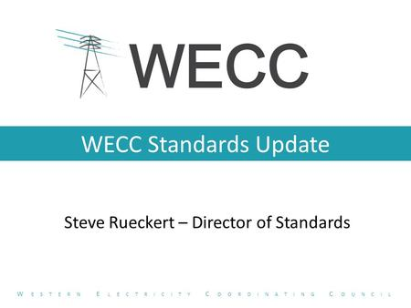 WECC Standards Update Steve Rueckert – Director of Standards W ESTERN E LECTRICITY C OORDINATING C OUNCIL.