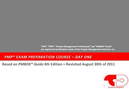 "PMP® EXAM PREPARATION COURSE – DAY ONE 1 Based on PMBOK® Guide 4th Edition + Revisited August 30th of 2011 ""PMI"", ""PMP"", ""Project Management Professional"""