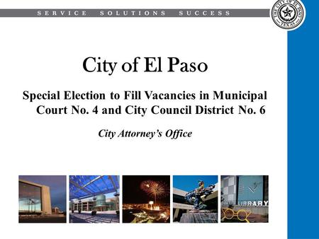 City of El Paso Special Election to Fill Vacancies in Municipal Court No. 4 and City Council District No. 6 City Attorney's Office.