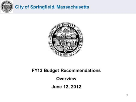 City of Springfield, Massachusetts 1 FY13 Budget Recommendations Overview June 12, 2012.