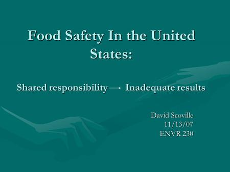 Food Safety In the United States: Shared responsibility Inadequate results David Scoville 11/13/07 ENVR 230.