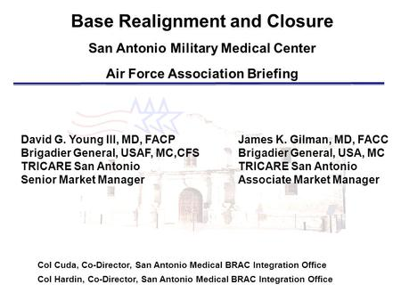 Base Realignment and Closure San Antonio Military Medical Center Air Force Association Briefing Col Cuda, Co-Director, San Antonio Medical BRAC Integration.
