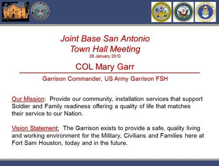 Pwc Joint Base San Antonio Town Hall Meeting 28 January 2010 COL Mary Garr Garrison Commander, US Army Garrison FSH Our Mission: Our Mission: Provide our.