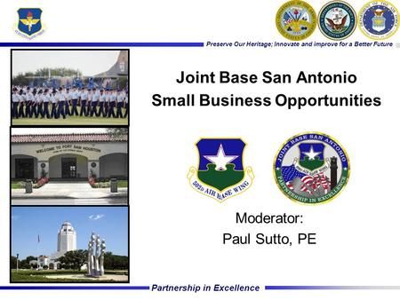 Partnership in Excellence Preserve Our Heritage; Innovate and improve for a Better Future Moderator: Paul Sutto, PE Joint Base San Antonio Small Business.