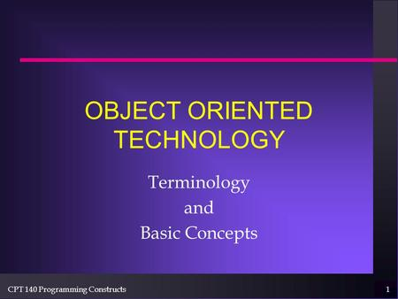CPT 140 Programming Constructs1 OBJECT ORIENTED TECHNOLOGY Terminology and Basic Concepts.