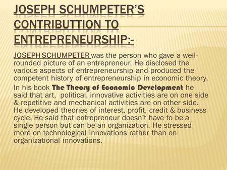 JOSEPH SCHUMPETER was the person who gave a well- rounded picture of an entrepreneur. He disclosed the various aspects of entrepreneurship and produced.