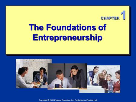 The Foundations of Entrepreneurship Copyright © 2011 Pearson Education, Inc. Publishing as Prentice Hall CHAPTER 1.
