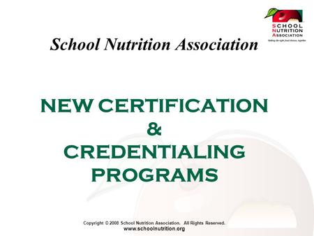 Copyright © 2008 School Nutrition Association. All Rights Reserved. www.schoolnutrition.org NEW CERTIFICATION & CREDENTIALING PROGRAMS School Nutrition.