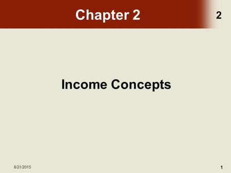 2 8/21/2015 1 Chapter 2 Income Concepts. 2 8/21/2015 2 Chapter Objectives Upon completion of this chapter, the participant will be able to: –Contrast.
