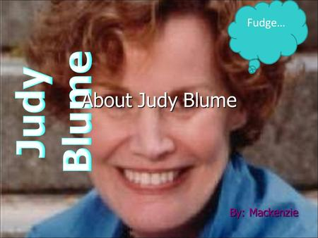 By: Mackenzie Fudge… About Judy Blume. INTRODUCTION Judy Blume is a great children's author. Judy had a good and bad childhood. She did not get a good.