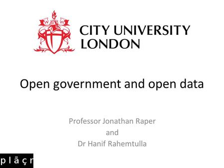 Open government and open data Professor Jonathan Raper and Dr Hanif Rahemtulla.