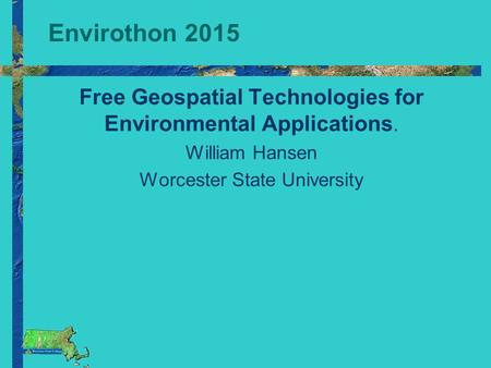 Envirothon 2015 Free Geospatial Technologies for Environmental Applications. William Hansen Worcester State University.