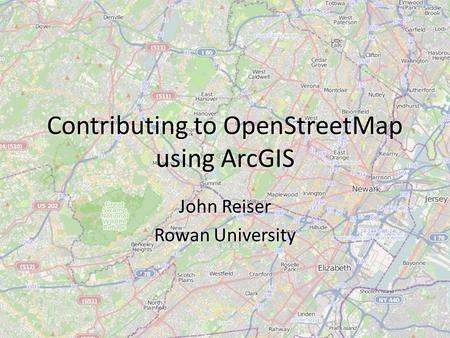 Contributing to OpenStreetMap using ArcGIS John Reiser Rowan University John Reiser Rowan University.