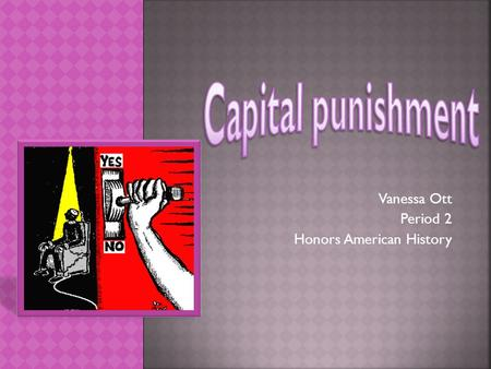 Vanessa Ott Period 2 Honors American History.  Death Penalty  Planned taking of a human life  Government's Response to a crime committed.