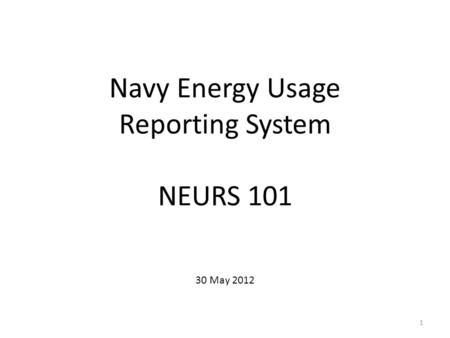 Navy Energy Usage Reporting System NEURS 101 30 May 2012 1.