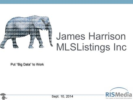 "Put ""Big Data"" to Work James Harrison MLSListings Inc Sept. 10, 2014."