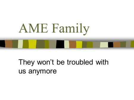AME Family They won't be troubled with us anymore.