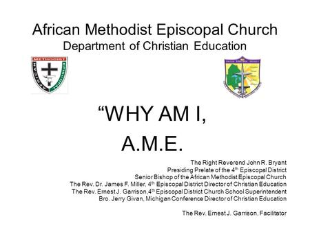 "African Methodist Episcopal Church Department of Christian Education ""WHY AM I, A.M.E. The Right Reverend John R. Bryant Presiding Prelate of the 4 th."