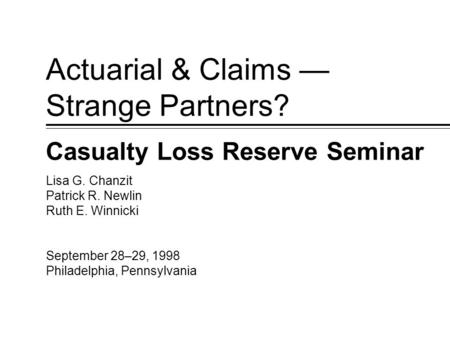 September 28–29, 1998 Philadelphia, Pennsylvania Lisa G. Chanzit Patrick R. Newlin Ruth E. Winnicki Actuarial & Claims — Strange Partners? Casualty Loss.