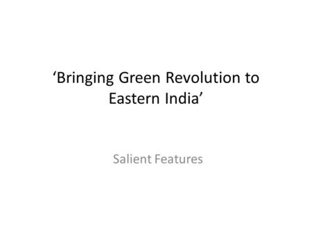 'Bringing Green Revolution to Eastern India' Salient Features.