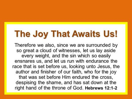 The Joy That Awaits Us! Therefore we also, since we are surrounded by so great a cloud of witnesses, let us lay aside every weight, and the sin which so.