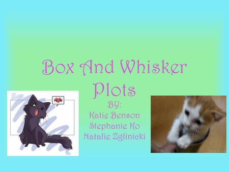 Box And Whisker Plots BY: Katie Benson Stephanie Ko Natalie Zglinicki.